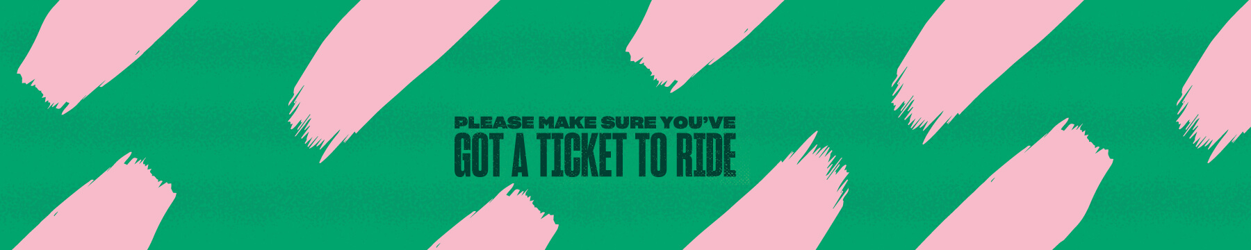 Please make sure you've got a ticket to ride