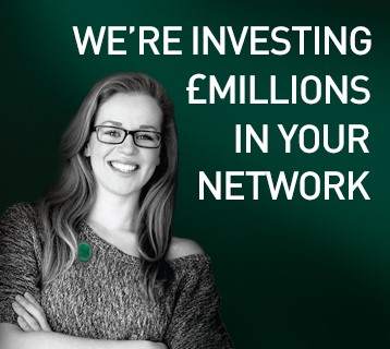 We're investing £millions in your network